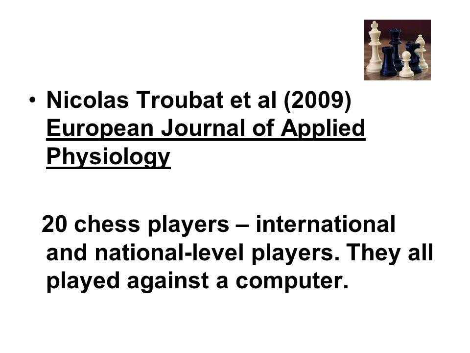 Nicolas Troubat et al (2009) European Journal of Applied Physiology 20 chess players – international and national-level players. They all played again