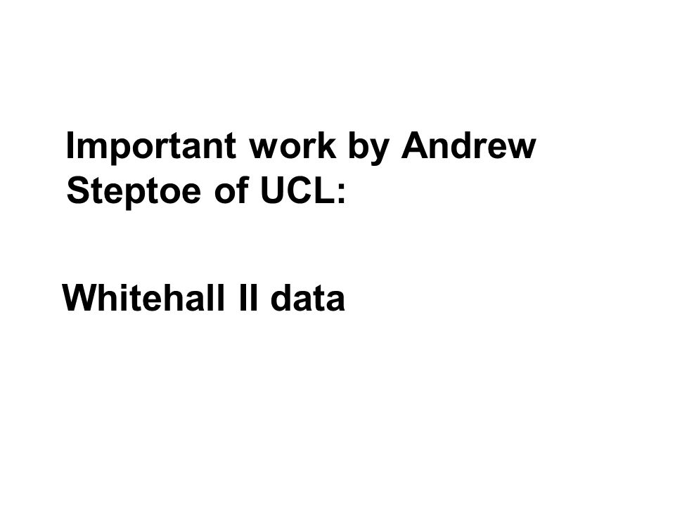 Important work by Andrew Steptoe of UCL: Whitehall II data