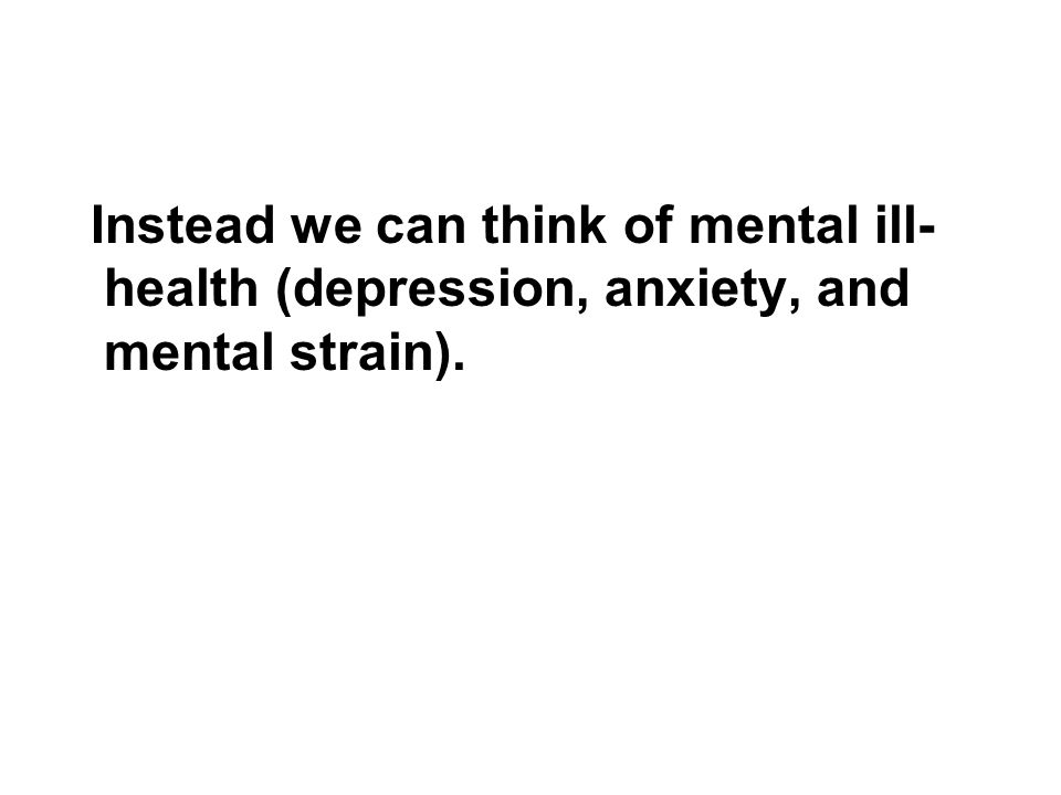 Instead we can think of mental ill- health (depression, anxiety, and mental strain).
