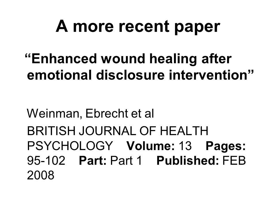 Enhanced wound healing after emotional disclosure intervention Weinman, Ebrecht et al BRITISH JOURNAL OF HEALTH PSYCHOLOGY Volume: 13 Pages: 95-102 Pa