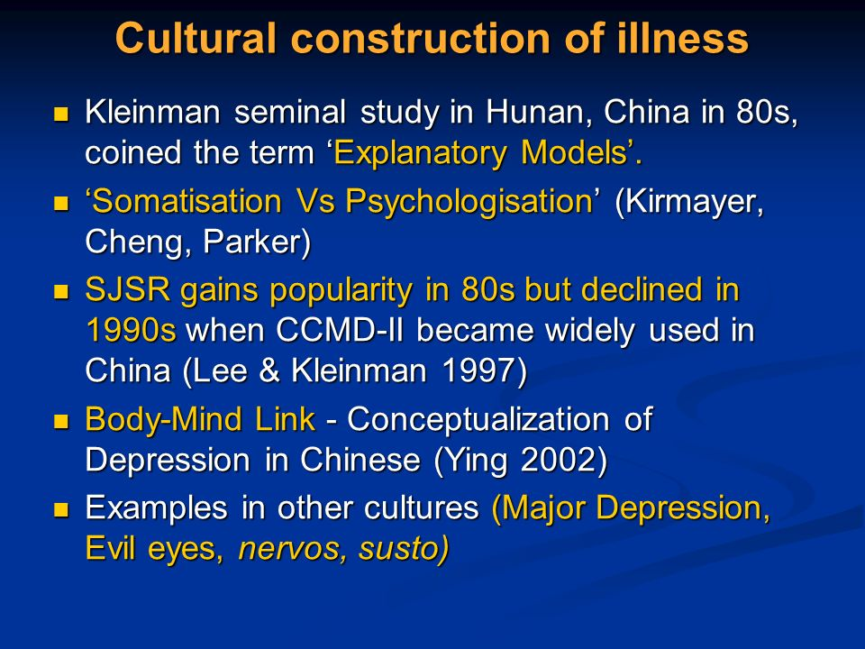 Cultural construction of illness Kleinman seminal study in Hunan, China in 80s, coined the term Explanatory Models. Kleinman seminal study in Hunan, C