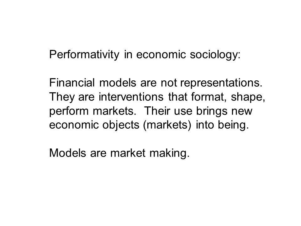 Performativity in economic sociology: Financial models are not representations. They are interventions that format, shape, perform markets. Their use