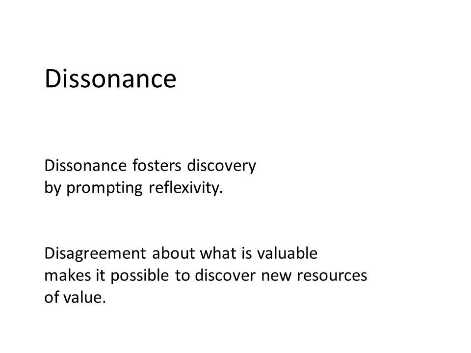 Dissonance Dissonance fosters discovery by prompting reflexivity. Disagreement about what is valuable makes it possible to discover new resources of v