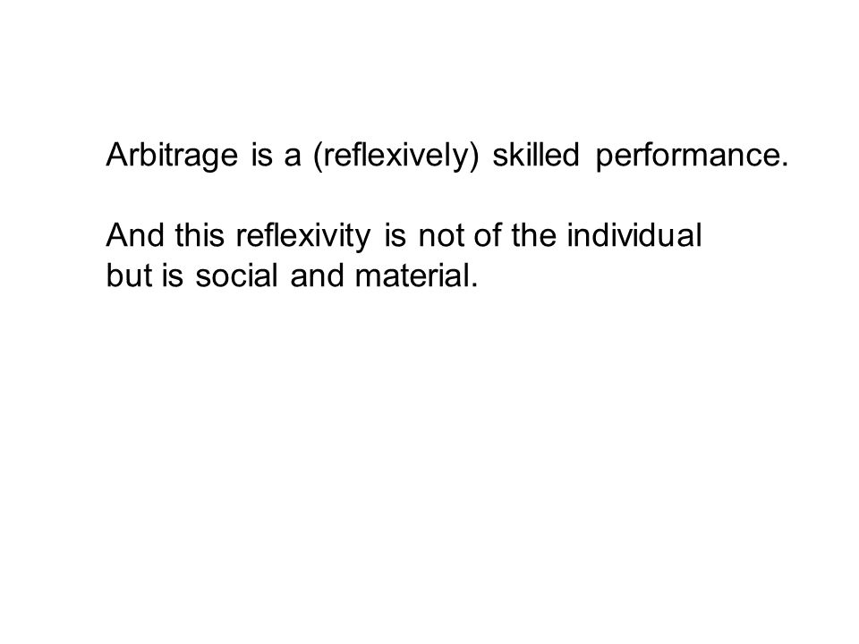 Arbitrage is a (reflexively) skilled performance. And this reflexivity is not of the individual but is social and material.