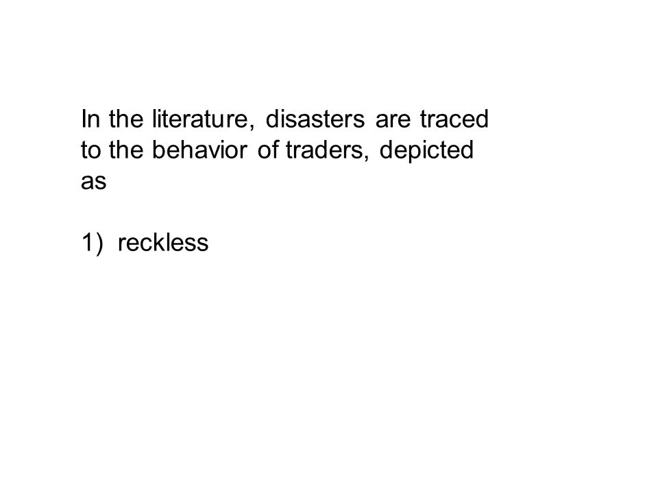 In the literature, disasters are traced to the behavior of traders, depicted as 1) reckless