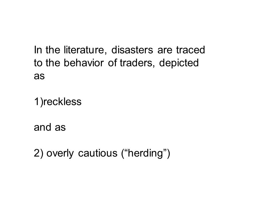 In the literature, disasters are traced to the behavior of traders, depicted as 1)reckless and as 2) overly cautious (herding)