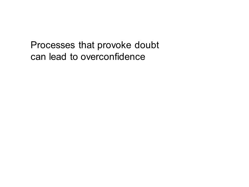 Processes that provoke doubt can lead to overconfidence