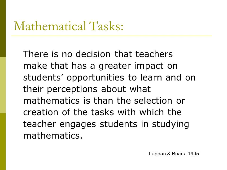 There is no decision that teachers make that has a greater impact on students opportunities to learn and on their perceptions about what mathematics i