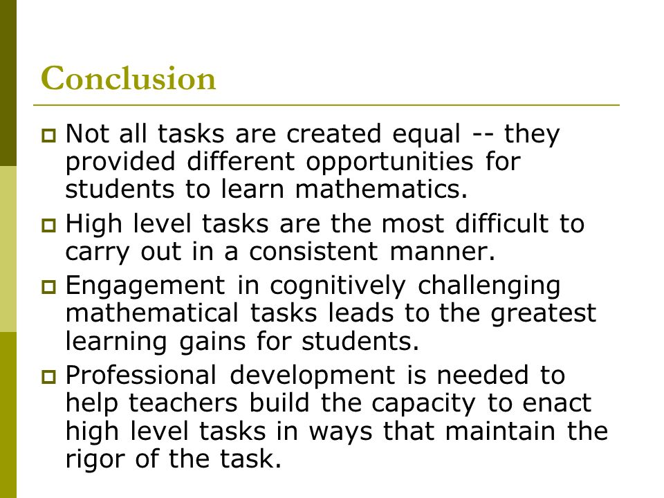 Conclusion Not all tasks are created equal -- they provided different opportunities for students to learn mathematics. High level tasks are the most d