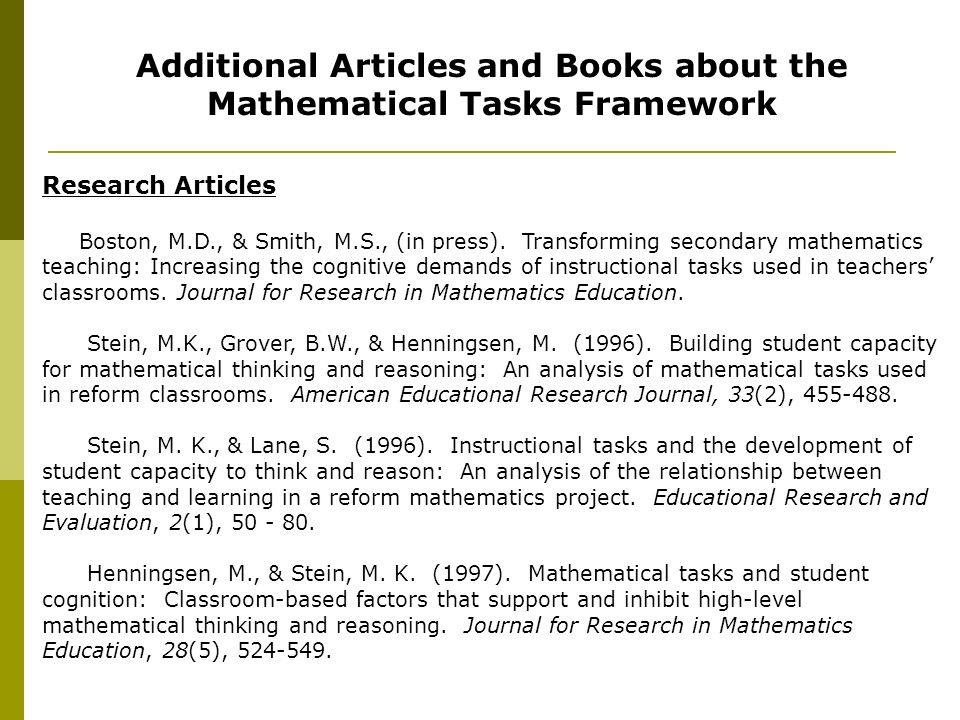 Additional Articles and Books about the Mathematical Tasks Framework Research Articles Boston, M.D., & Smith, M.S., (in press). Transforming secondary