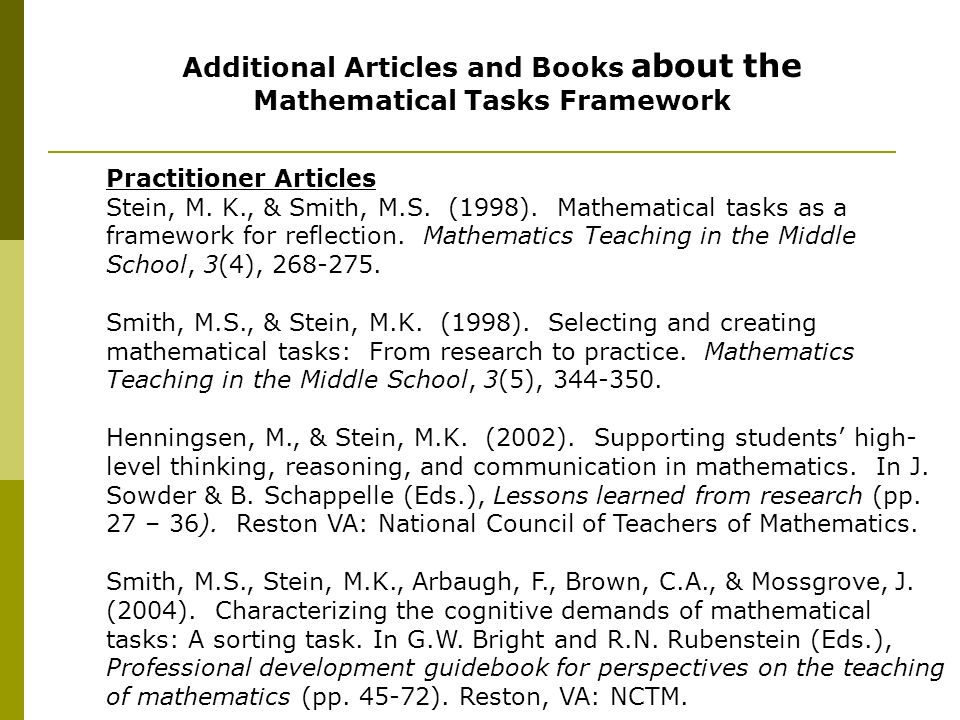 Additional Articles and Books about the Mathematical Tasks Framework Practitioner Articles Stein, M. K., & Smith, M.S. (1998). Mathematical tasks as a