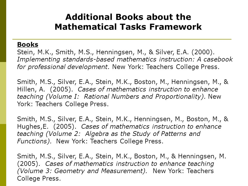 Additional Books about the Mathematical Tasks Framework Books Stein, M.K., Smith, M.S., Henningsen, M., & Silver, E.A. (2000). Implementing standards-