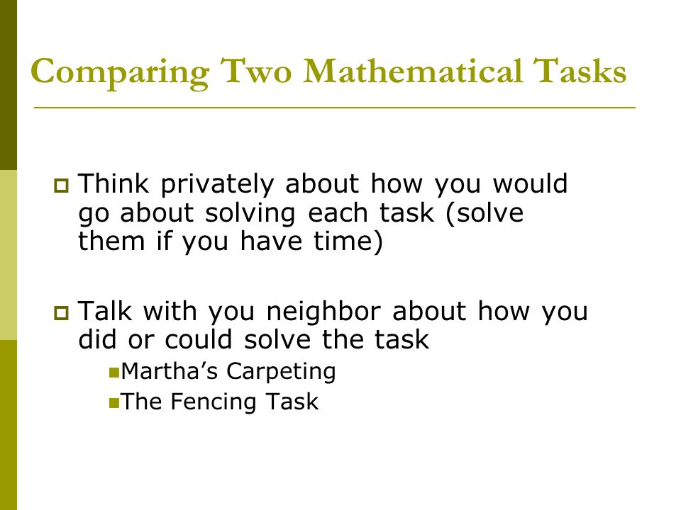 Comparing Two Mathematical Tasks Think privately about how you would go about solving each task (solve them if you have time) Talk with you neighbor a