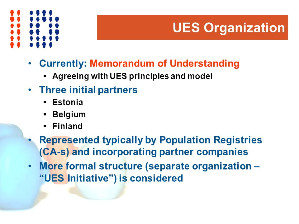 UES Organization Currently: Memorandum of Understanding Agreeing with UES principles and model Three initial partners Estonia Belgium Finland Represented typically by Population Registries (CA-s) and incorporating partner companies More formal structure (separate organization – UES Initiative) is considered