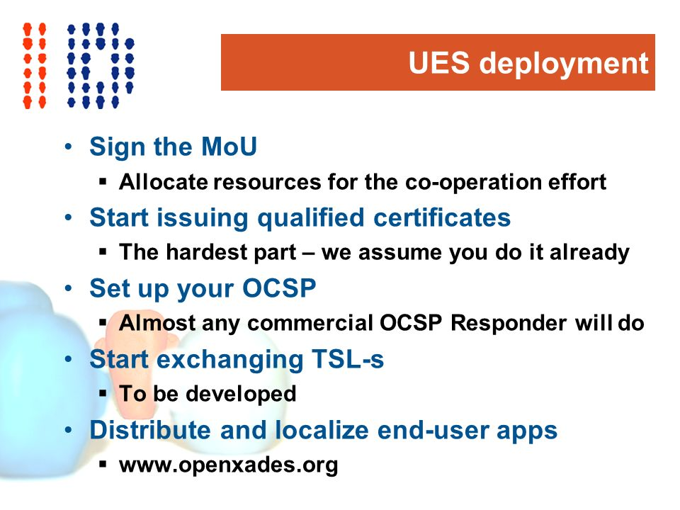 UES deployment Sign the MoU Allocate resources for the co-operation effort Start issuing qualified certificates The hardest part – we assume you do it already Set up your OCSP Almost any commercial OCSP Responder will do Start exchanging TSL-s To be developed Distribute and localize end-user apps www.openxades.org