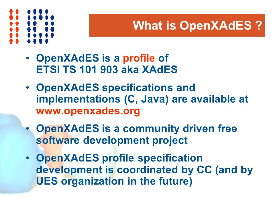 What is OpenXAdES ? OpenXAdES is a profile of ETSI TS 101 903 aka XAdES OpenXAdES specifications and implementations (C, Java) are available at www.op
