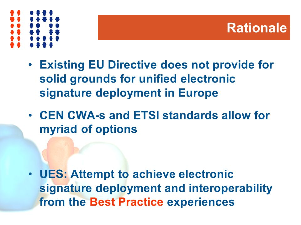 Rationale Existing EU Directive does not provide for solid grounds for unified electronic signature deployment in Europe CEN CWA-s and ETSI standards allow for myriad of options UES: Attempt to achieve electronic signature deployment and interoperability from the Best Practice experiences