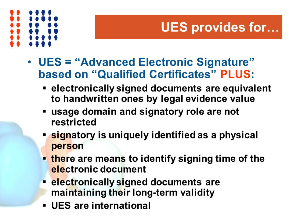 UES provides for… UES = Advanced Electronic Signature based on Qualified Certificates PLUS: electronically signed documents are equivalent to handwritten ones by legal evidence value usage domain and signatory role are not restricted signatory is uniquely identified as a physical person there are means to identify signing time of the electronic document electronically signed documents are maintaining their long-term validity UES are international