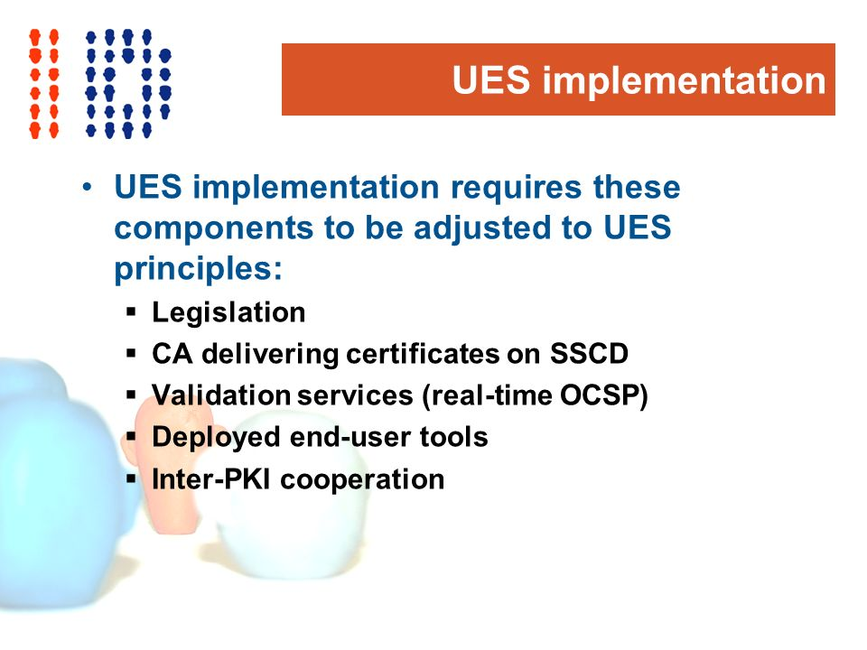 UES implementation UES implementation requires these components to be adjusted to UES principles: Legislation CA delivering certificates on SSCD Valid