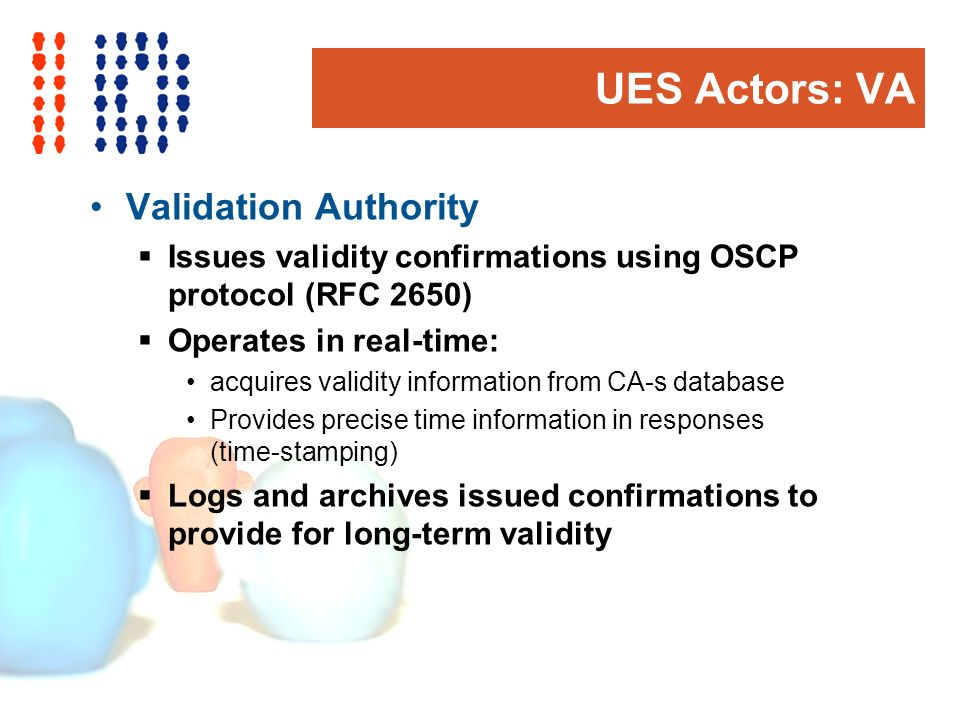 UES Actors: VA Validation Authority Issues validity confirmations using OSCP protocol (RFC 2650) Operates in real-time: acquires validity information