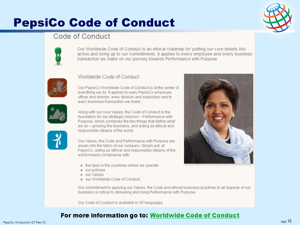 page 16 PepsiCo Introduction (27-Feb-10) PepsiCo Code of Conduct For more information go to: Worldwide Code of ConductWorldwide Code of Conduct