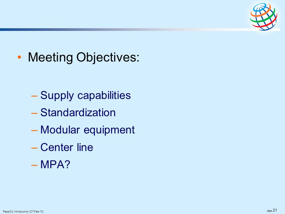 page 21 PepsiCo Introduction (27-Feb-10) Meeting Objectives: –Supply capabilities –Standardization –Modular equipment –Center line –MPA?