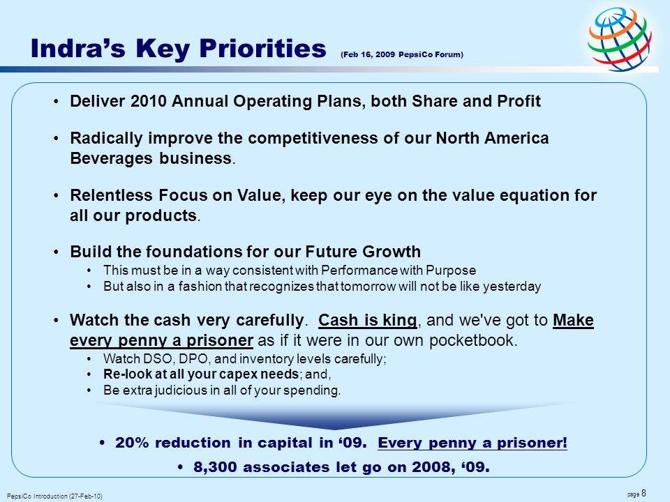page 8 PepsiCo Introduction (27-Feb-10) Indras Key Priorities (Feb 16, 2009 PepsiCo Forum) 20% reduction in capital in 09. Every penny a prisoner! 8,3