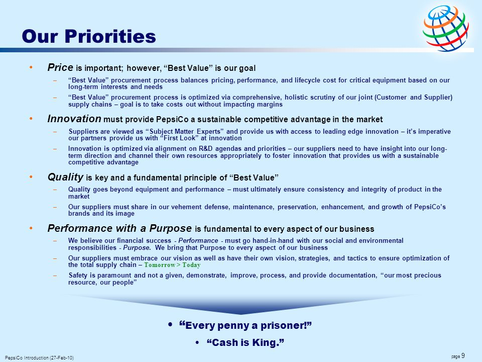 page 9 PepsiCo Introduction (27-Feb-10) Our Priorities Price is important; however, Best Value is our goal –Best Value procurement process balances pr