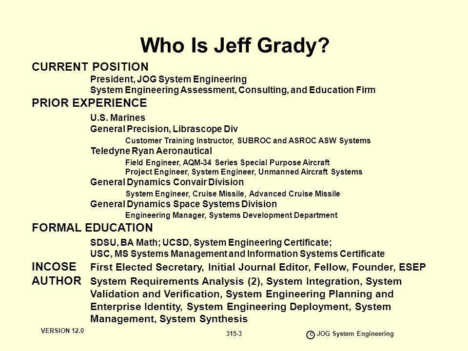 VERSION 12.0 c JOG System Engineering 315-3 Who Is Jeff Grady? CURRENT POSITION President, JOG System Engineering System Engineering Assessment, Consu
