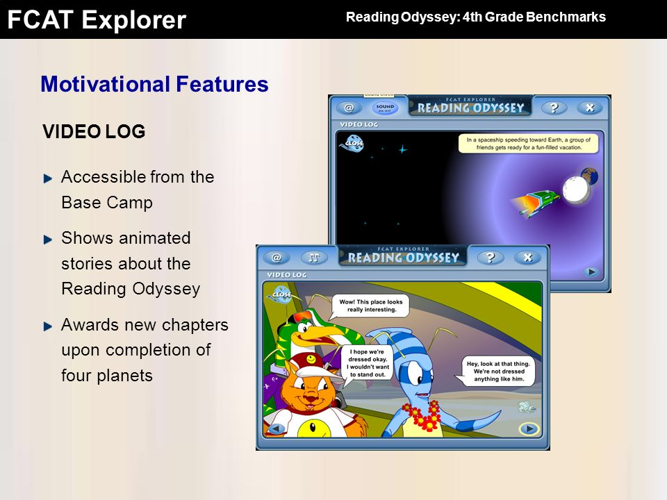 FCAT Explorer Motivational Features VIDEO LOG Accessible from the Base Camp Shows animated stories about the Reading Odyssey Awards new chapters upon