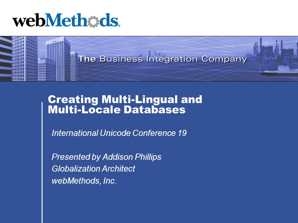 Creating Multi-Lingual and Multi-Locale Databases International Unicode Conference 19 Presented by Addison Phillips Globalization Architect webMethods