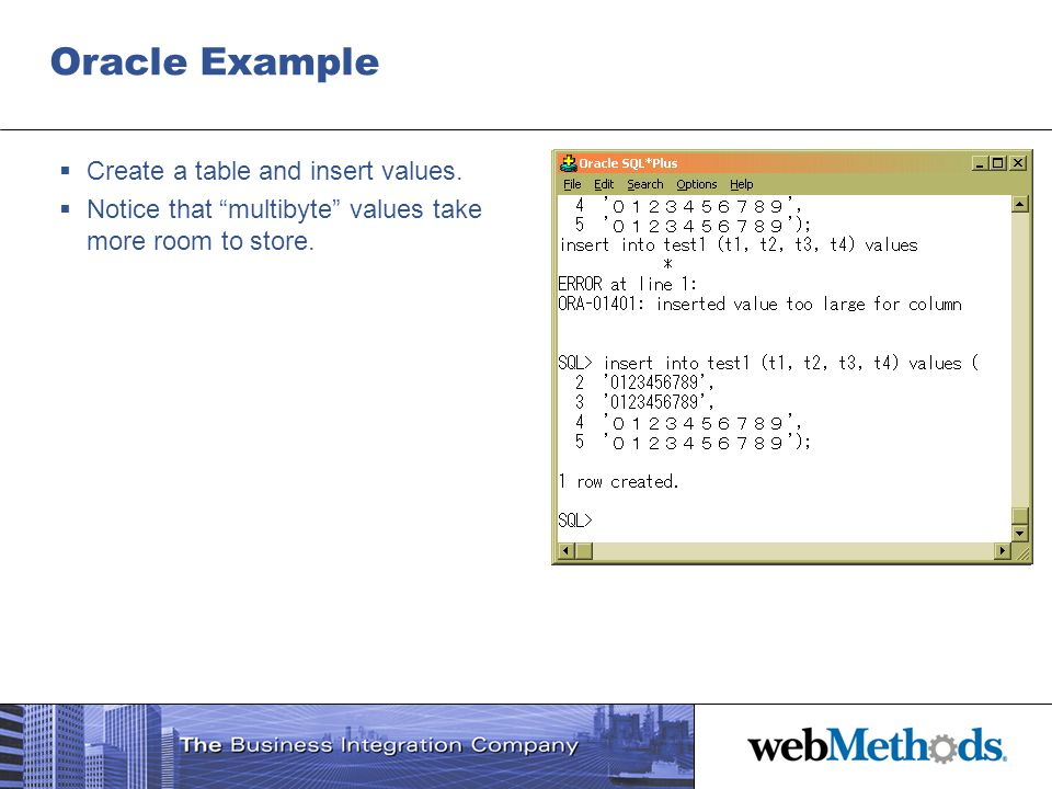 Oracle Example Create a table and insert values. Notice that multibyte values take more room to store.