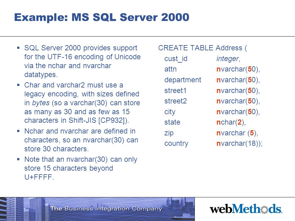 Example: MS SQL Server 2000 SQL Server 2000 provides support for the UTF-16 encoding of Unicode via the nchar and nvarchar datatypes. Char and varchar