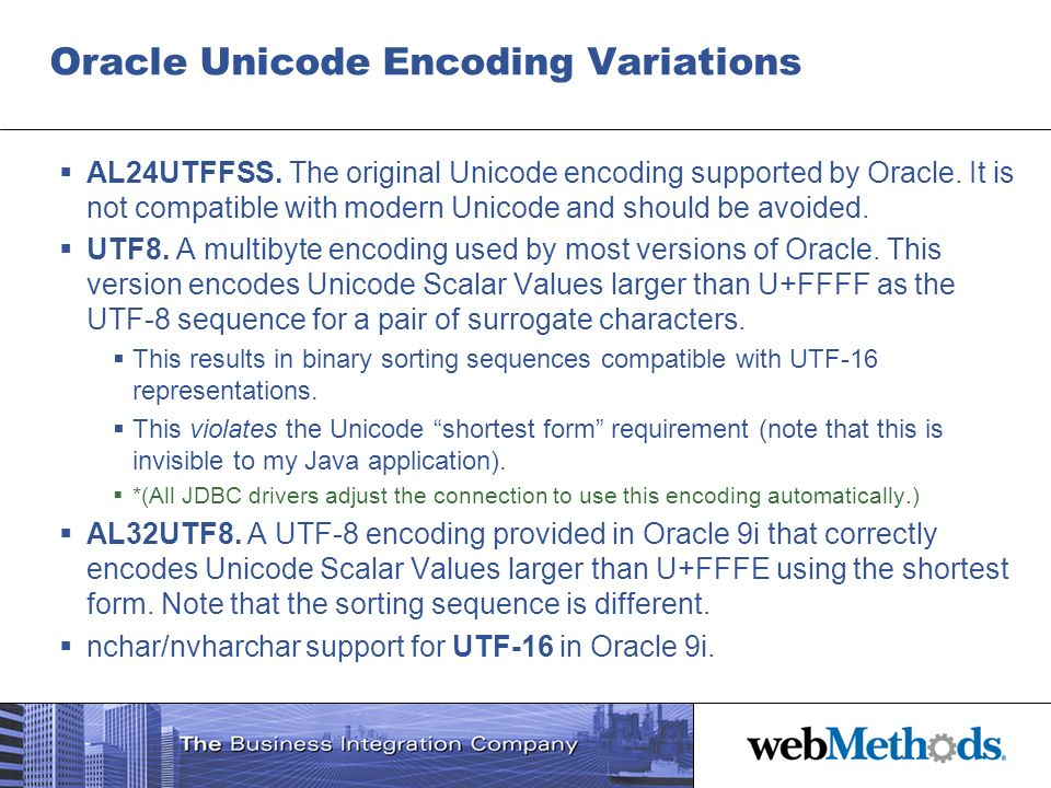 Oracle Unicode Encoding Variations AL24UTFFSS. The original Unicode encoding supported by Oracle. It is not compatible with modern Unicode and should