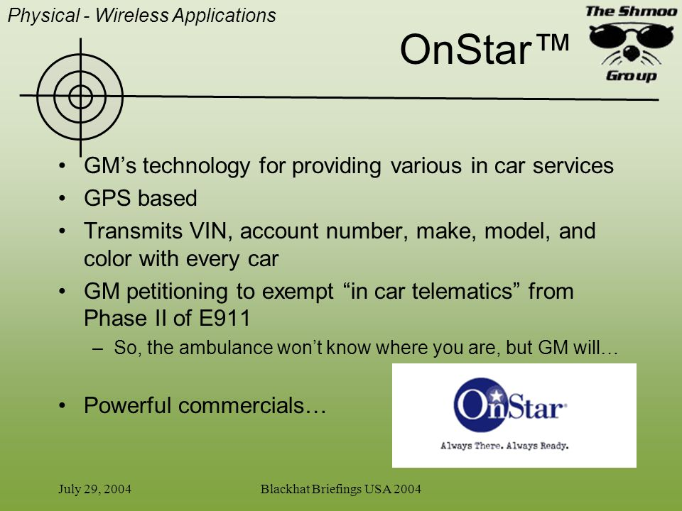 July 29, 2004Blackhat Briefings USA 2004 OnStar GMs technology for providing various in car services GPS based Transmits VIN, account number, make, mo