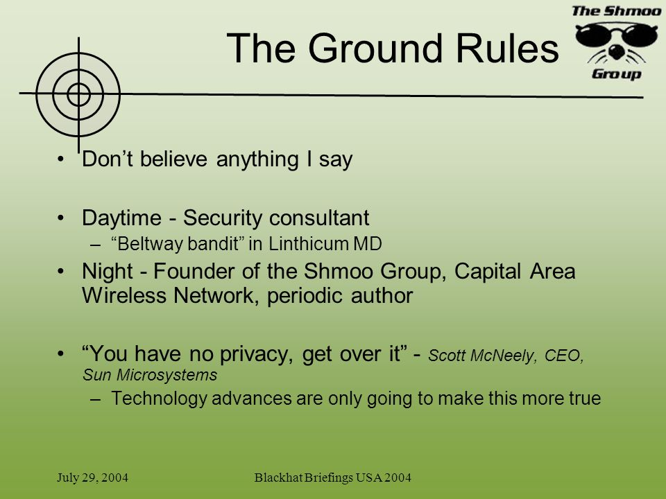 July 29, 2004Blackhat Briefings USA 2004 The Obligatory Agenda Slide Goal: Understand the how you can be tracked, minus the standard FUD –Think like the hunter for the next hour… What are location services Physical Tracking Logical Tracking The Union of the Two Explanation and Summary of Bluetooth tracking Demo