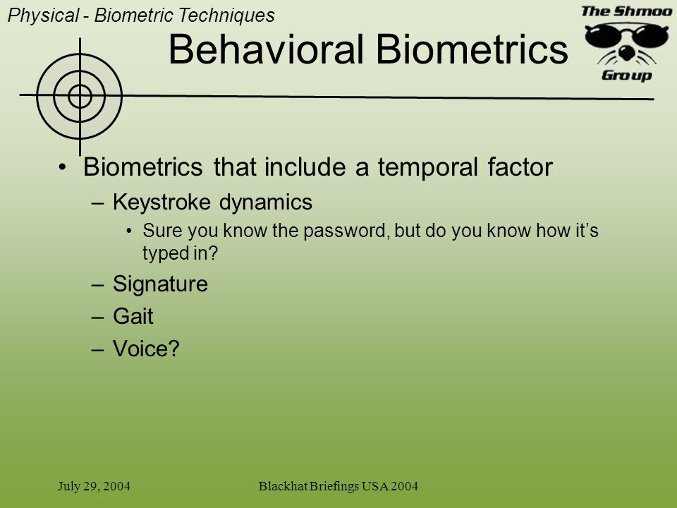 July 29, 2004Blackhat Briefings USA 2004 Behavioral Biometrics Biometrics that include a temporal factor –Keystroke dynamics Sure you know the passwor