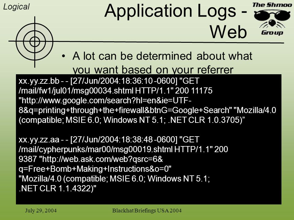 July 29, 2004Blackhat Briefings USA 2004 Application Logs - Web A lot can be determined about what you want based on your referrer xx.yy.zz.bb - - [27
