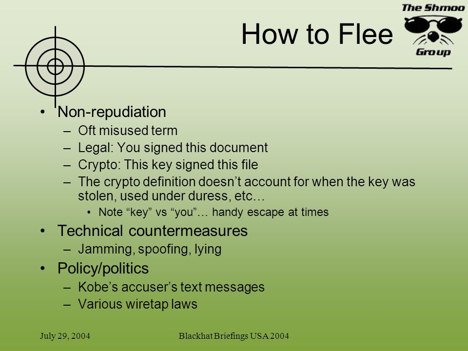 July 29, 2004Blackhat Briefings USA 2004 How to Flee Non-repudiation –Oft misused term –Legal: You signed this document –Crypto: This key signed this