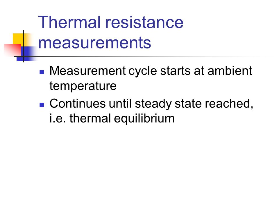 Thermal resistance measurements Measurement cycle starts at ambient temperature Continues until steady state reached, i.e. thermal equilibrium