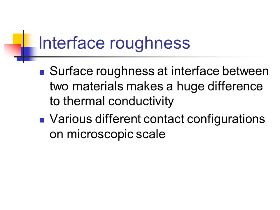Interface roughness Surface roughness at interface between two materials makes a huge difference to thermal conductivity Various different contact con