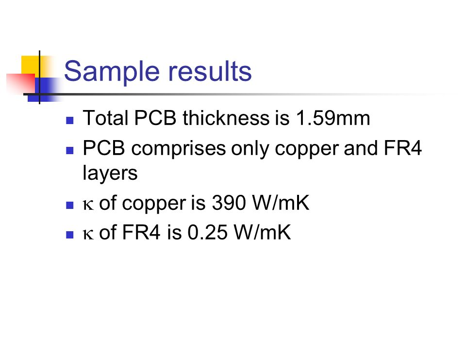 Sample results Total PCB thickness is 1.59mm PCB comprises only copper and FR4 layers of copper is 390 W/mK of FR4 is 0.25 W/mK