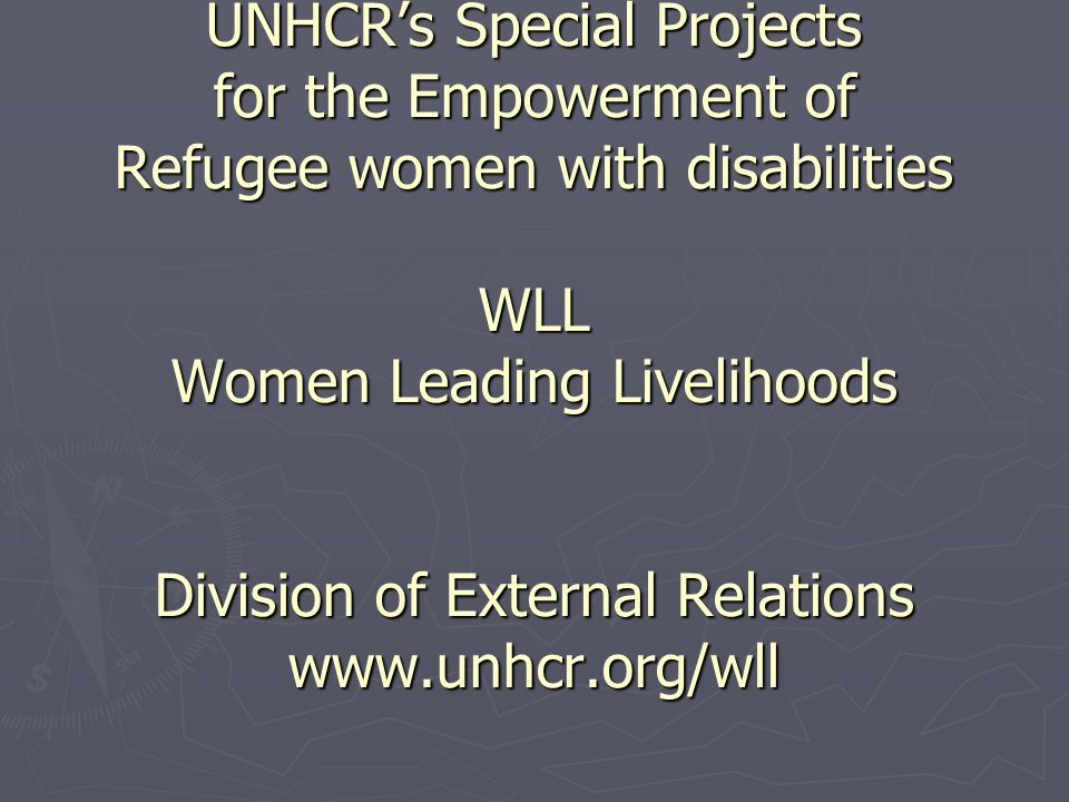 UNHCRs Special Projects for the Empowerment of Refugee women with disabilities WLL Women Leading Livelihoods Division of External Relations www.unhcr.