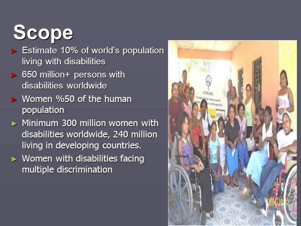 Scope Estimate 10% of worlds population living with disabilities Estimate 10% of worlds population living with disabilities 650 million+ persons with
