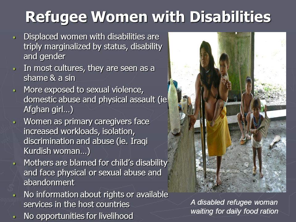 Refugee Women with Disabilities Displaced women with disabilities are triply marginalized by status, disability and gender Displaced women with disabi