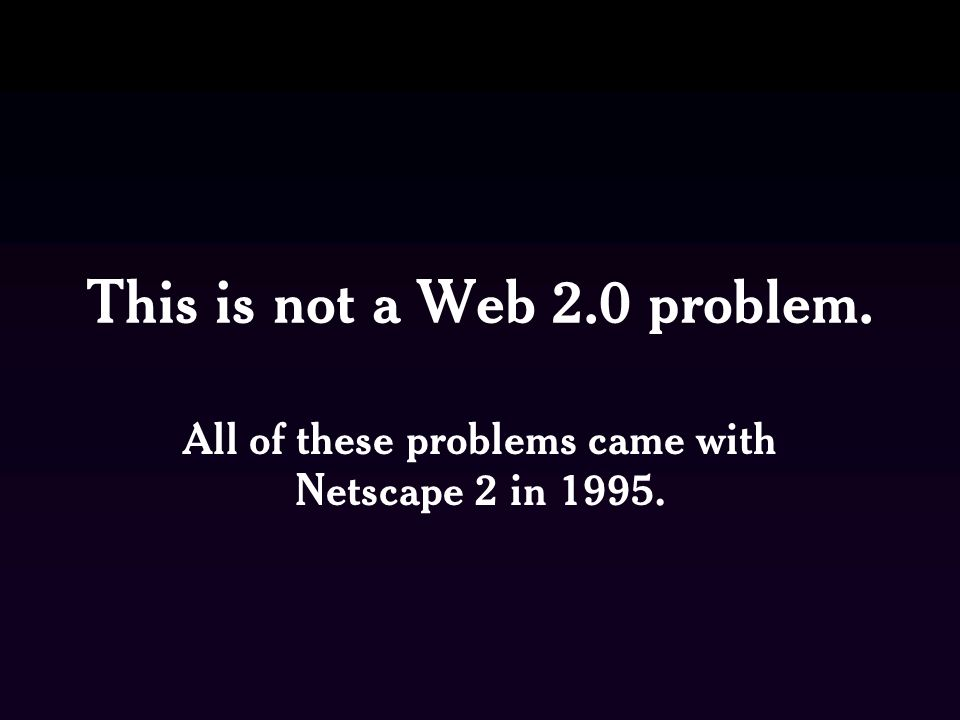 This is not a Web 2.0 problem. All of these problems came with Netscape 2 in 1995.