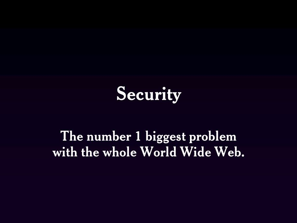 Security The number 1 biggest problem with the whole World Wide Web.