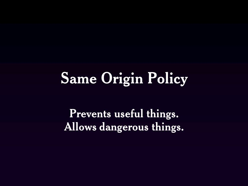 Same Origin Policy Prevents useful things. Allows dangerous things.