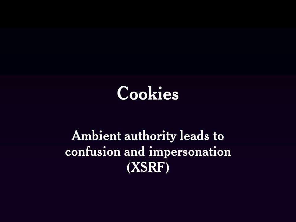 Cookies Ambient authority leads to confusion and impersonation (XSRF)