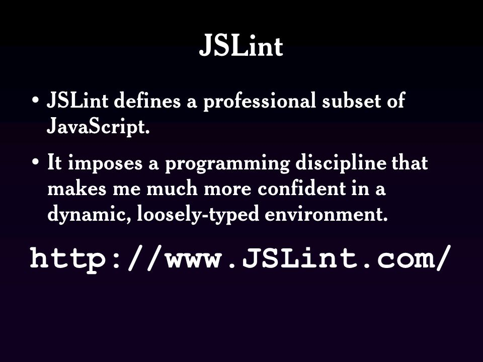 JSLint JSLint defines a professional subset of JavaScript.